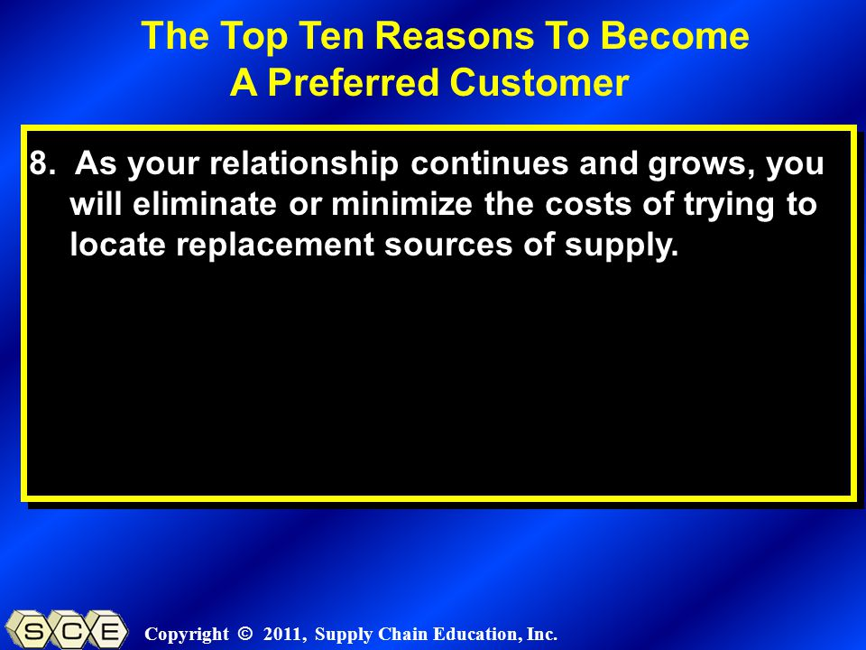 Copyright © 2011, Supply Chain Education, Inc. 8. As your relationship continues and grows, you will eliminate or minimize the costs of trying to loca