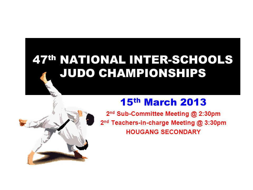 47 th NATIONAL INTER-SCHOOLS JUDO CHAMPIONSHIPS 15 th March 2013 2 nd Sub-Committee Meeting @ 2:30pm 2 nd Teachers-in-charge Meeting @ 3:30pm HOUGANG