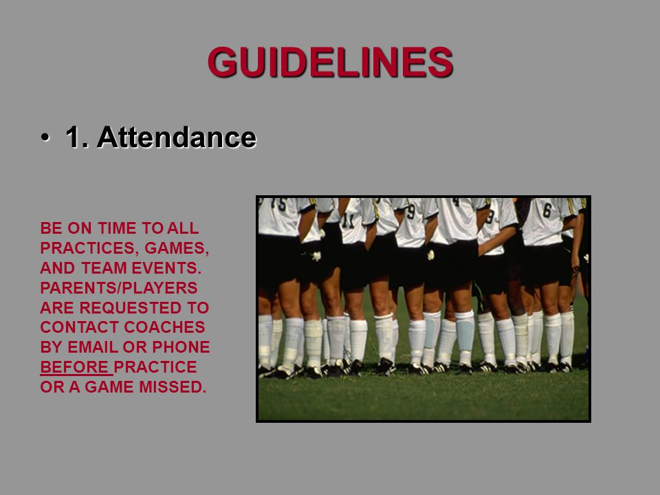 GUIDELINES 1. Attendance1. Attendance BE ON TIME TO ALL PRACTICES, GAMES, AND TEAM EVENTS.