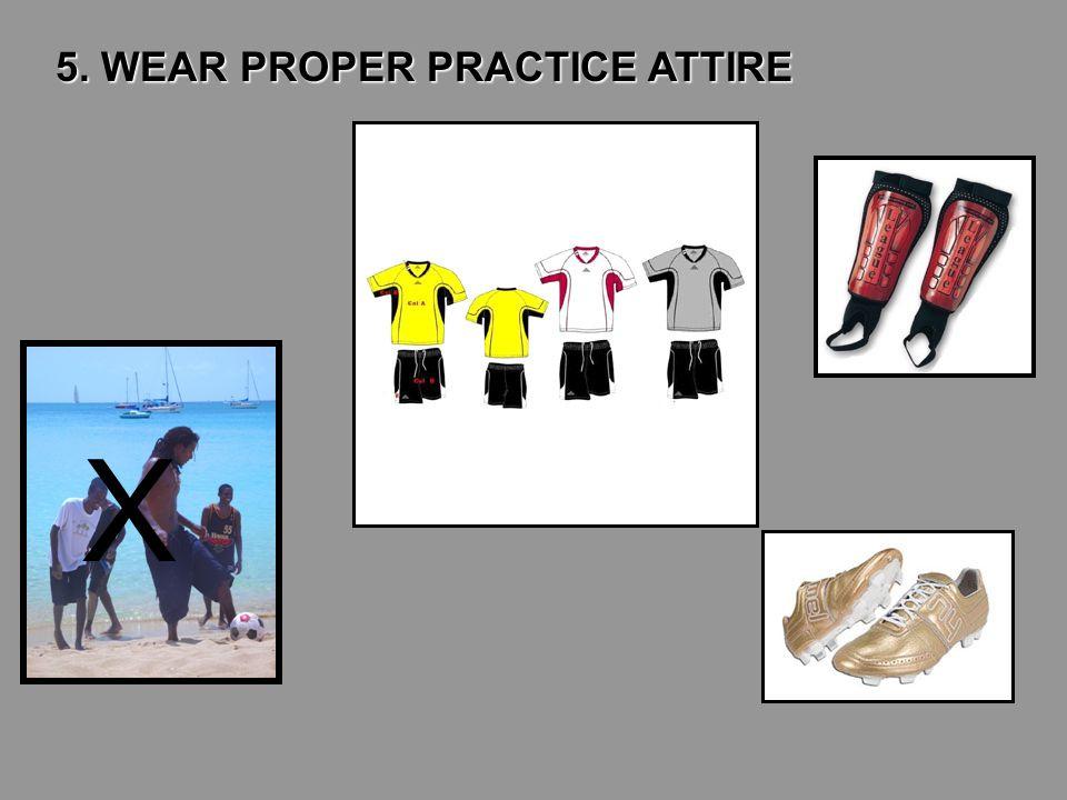 5. WEAR PROPER PRACTICE ATTIRE X