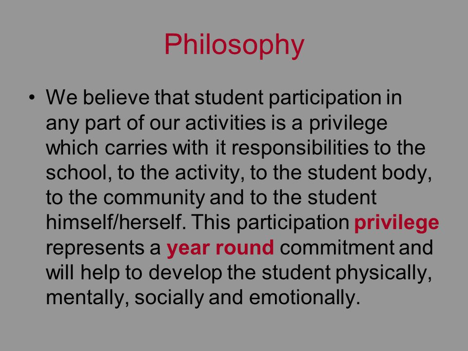 Philosophy We believe that student participation in any part of our activities is a privilege which carries with it responsibilities to the school, to