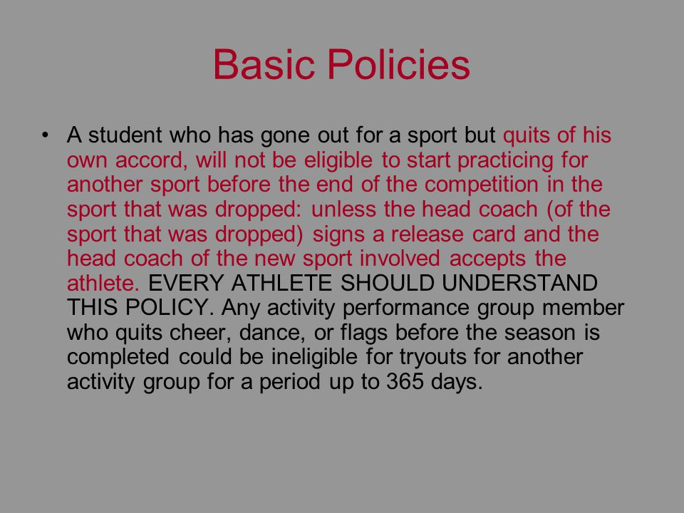 Basic Policies A student who has gone out for a sport but quits of his own accord, will not be eligible to start practicing for another sport before t