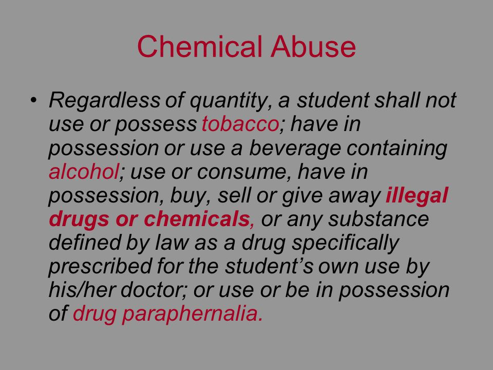 Chemical Abuse Regardless of quantity, a student shall not use or possess tobacco; have in possession or use a beverage containing alcohol; use or consume, have in possession, buy, sell or give away illegal drugs or chemicals, or any substance defined by law as a drug specifically prescribed for the students own use by his/her doctor; or use or be in possession of drug paraphernalia.