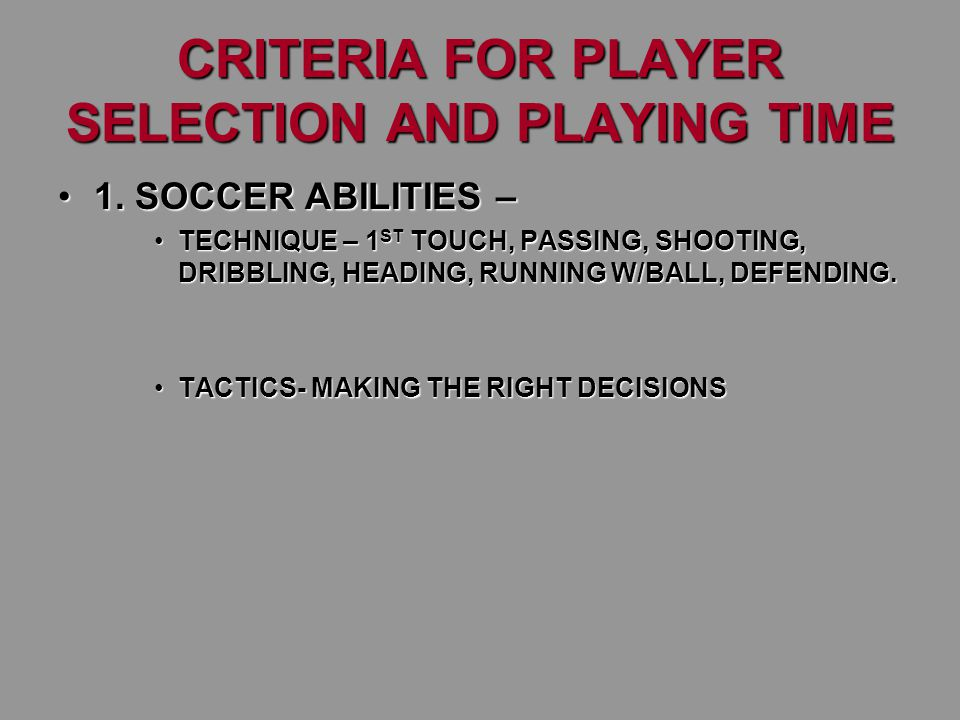 CRITERIA FOR PLAYER SELECTION AND PLAYING TIME 1. SOCCER ABILITIES –1. SOCCER ABILITIES – TECHNIQUE – 1 ST TOUCH, PASSING, SHOOTING, DRIBBLING, HEADIN