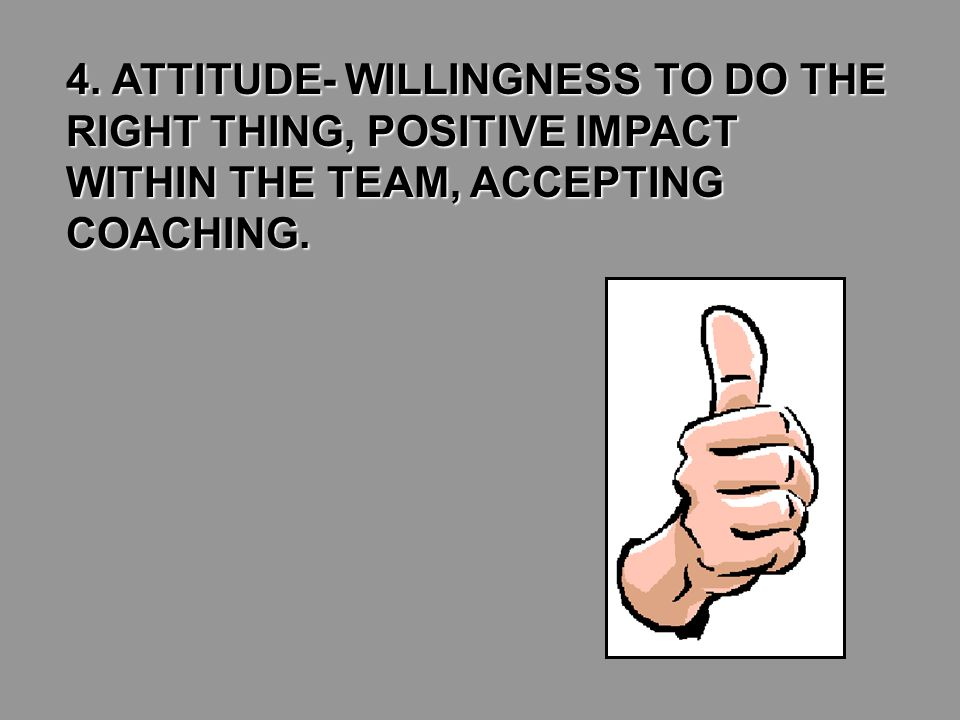 4. ATTITUDE- WILLINGNESS TO DO THE RIGHT THING, POSITIVE IMPACT WITHIN THE TEAM, ACCEPTING COACHING.