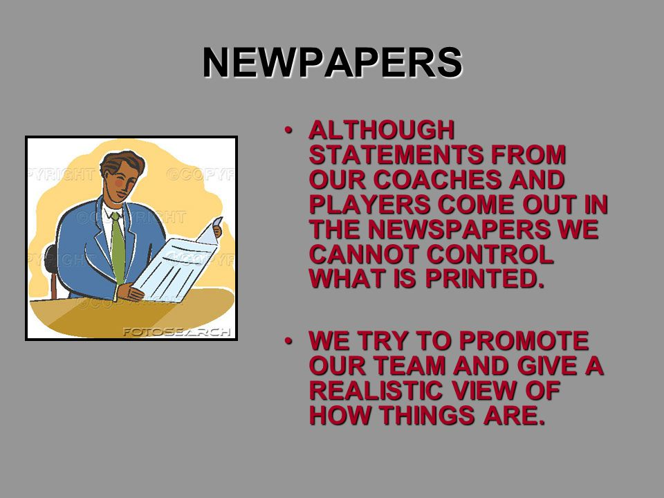 NEWPAPERS ALTHOUGH STATEMENTS FROM OUR COACHES AND PLAYERS COME OUT IN THE NEWSPAPERS WE CANNOT CONTROL WHAT IS PRINTED.ALTHOUGH STATEMENTS FROM OUR COACHES AND PLAYERS COME OUT IN THE NEWSPAPERS WE CANNOT CONTROL WHAT IS PRINTED.