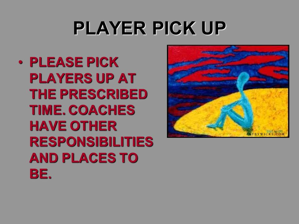PLAYER PICK UP PLEASE PICK PLAYERS UP AT THE PRESCRIBED TIME. COACHES HAVE OTHER RESPONSIBILITIES AND PLACES TO BE.PLEASE PICK PLAYERS UP AT THE PRESC