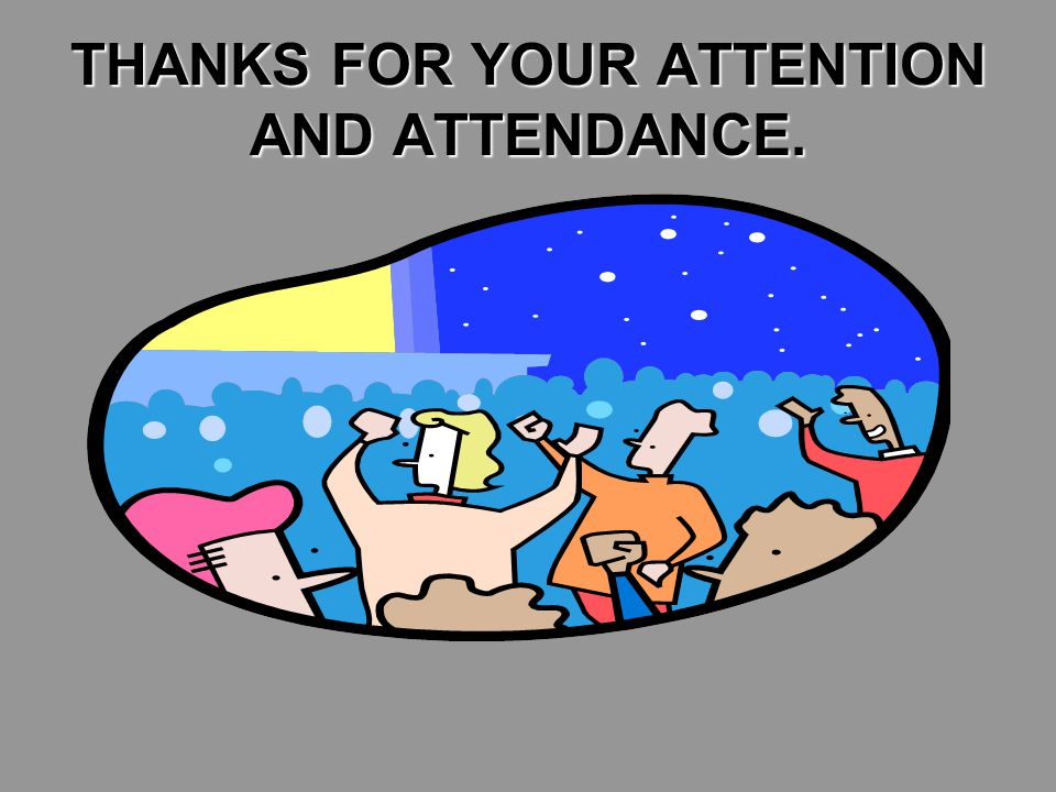THANKS FOR YOUR ATTENTION AND ATTENDANCE.