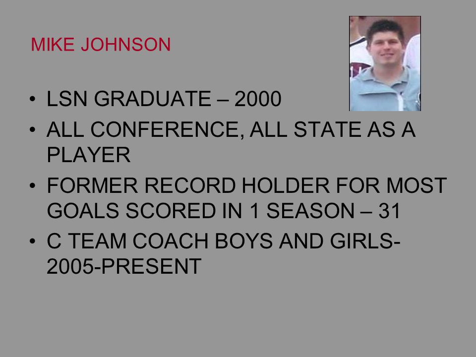 MIKE JOHNSON LSN GRADUATE – 2000 ALL CONFERENCE, ALL STATE AS A PLAYER FORMER RECORD HOLDER FOR MOST GOALS SCORED IN 1 SEASON – 31 C TEAM COACH BOYS AND GIRLS- 2005-PRESENT