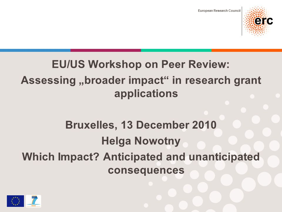 European Research Council EU/US Workshop on Peer Review: Assessing broader impact in research grant applications Bruxelles, 13 December 2010 Helga Nowotny Which Impact.