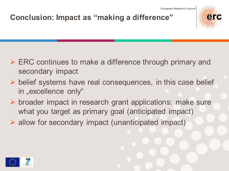 European Research Council Conclusion: Impact as making a difference ERC continues to make a difference through primary and secondary impact belief systems have real consequences, in this case belief in excellence only broader impact in research grant applications: make sure what you target as primary goal (anticipated impact) allow for secondary impact (unanticipated impact)