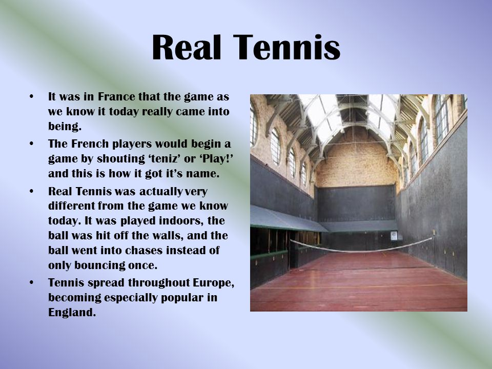 Real Tennis It was in France that the game as we know it today really came into being. The French players would begin a game by shouting teniz or Play