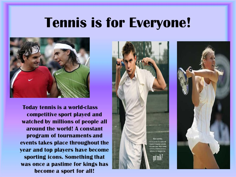Tennis is for Everyone! Today tennis is a world-class competitive sport played and watched by millions of people all around the world! A constant prog