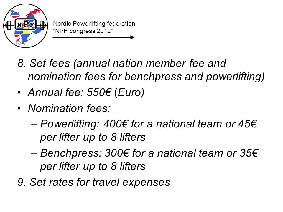 8. Set fees (annual nation member fee and nomination fees for benchpress and powerlifting) Annual fee: 550 (Euro) Nomination fees: –Powerlifting: 400