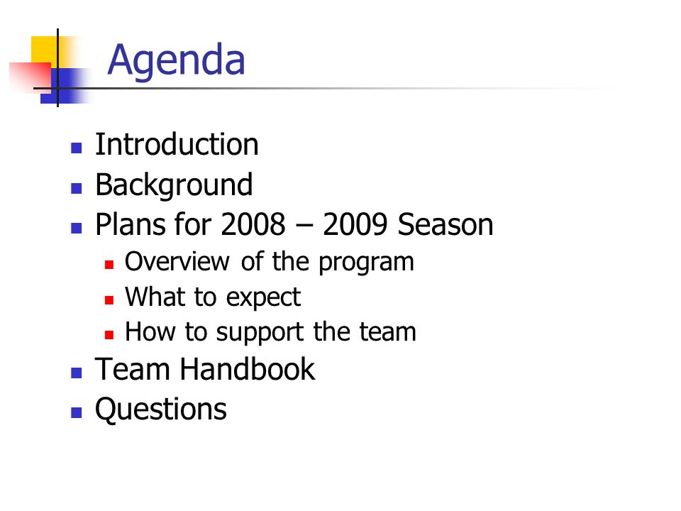 Agenda Introduction Background Plans for 2008 – 2009 Season Overview of the program What to expect How to support the team Team Handbook Questions