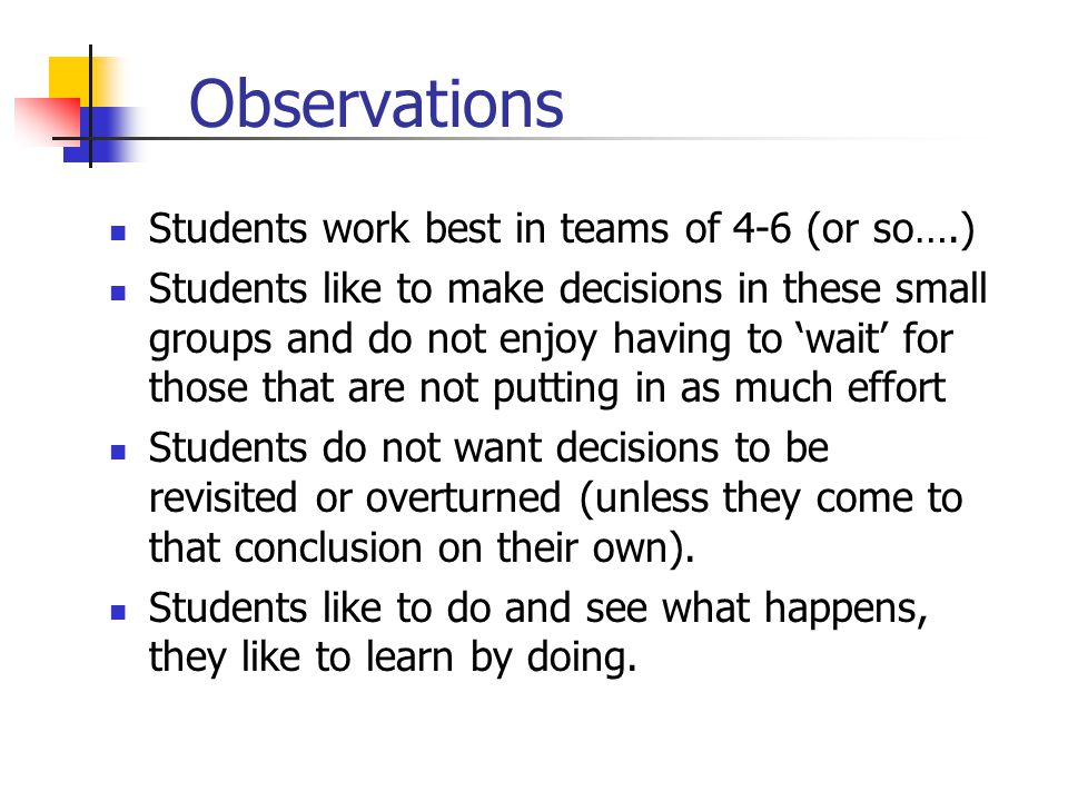 Observations Students work best in teams of 4-6 (or so….) Students like to make decisions in these small groups and do not enjoy having to wait for those that are not putting in as much effort Students do not want decisions to be revisited or overturned (unless they come to that conclusion on their own).