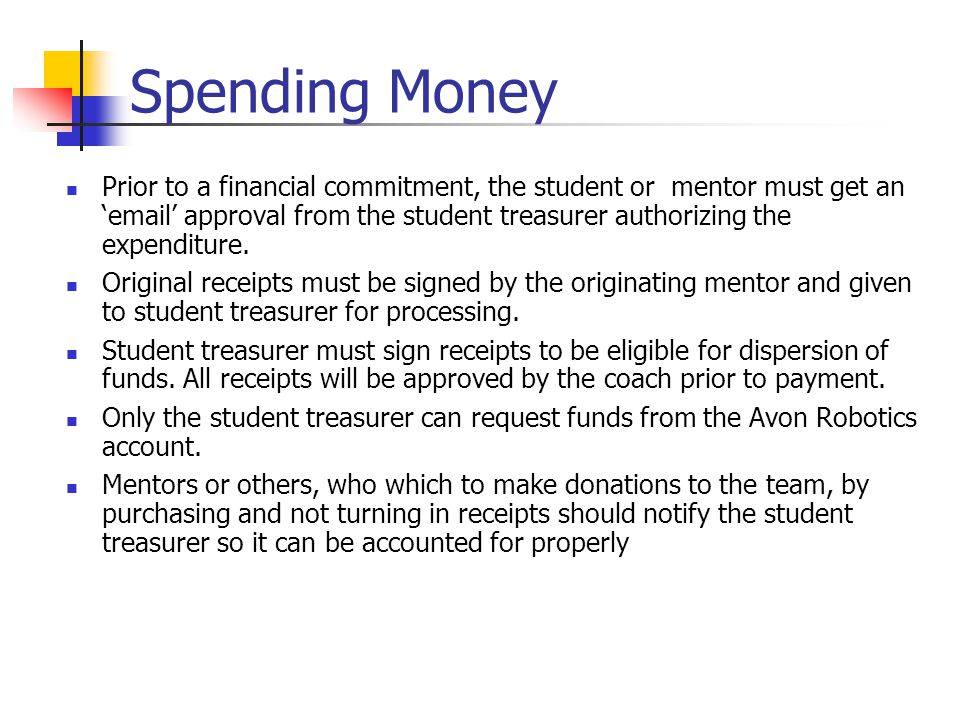 Spending Money Prior to a financial commitment, the student or mentor must get an email approval from the student treasurer authorizing the expenditure.