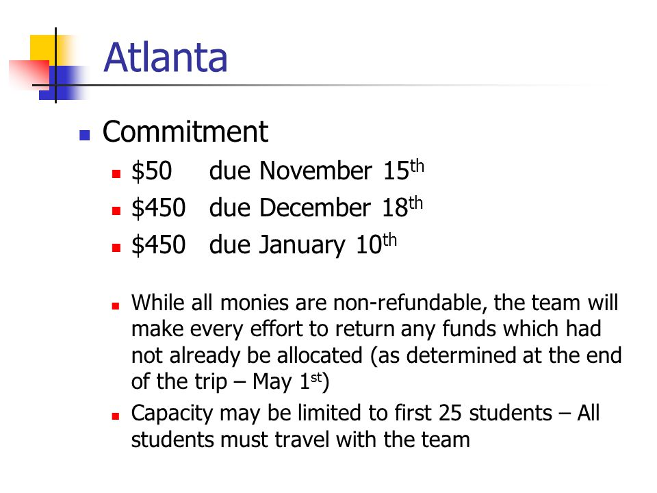 Atlanta Commitment $50 due November 15 th $450 due December 18 th $450 due January 10 th While all monies are non-refundable, the team will make every effort to return any funds which had not already be allocated (as determined at the end of the trip – May 1 st ) Capacity may be limited to first 25 students – All students must travel with the team