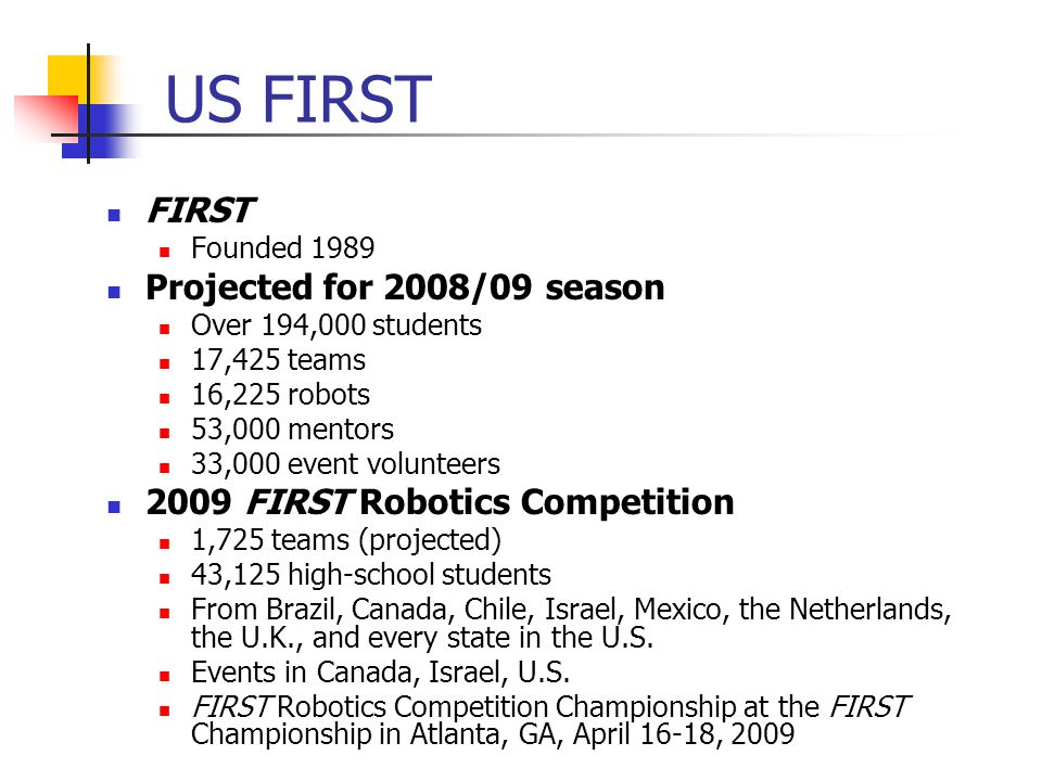 FIRST Founded 1989 Projected for 2008/09 season Over 194,000 students 17,425 teams 16,225 robots 53,000 mentors 33,000 event volunteers 2009 FIRST Robotics Competition 1,725 teams (projected) 43,125 high-school students From Brazil, Canada, Chile, Israel, Mexico, the Netherlands, the U.K., and every state in the U.S.