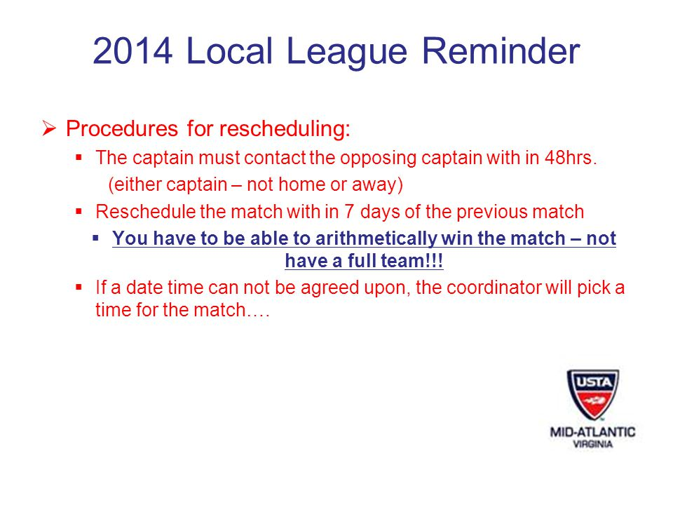 2014 Local League Reminder Procedures for rescheduling: The captain must contact the opposing captain with in 48hrs.
