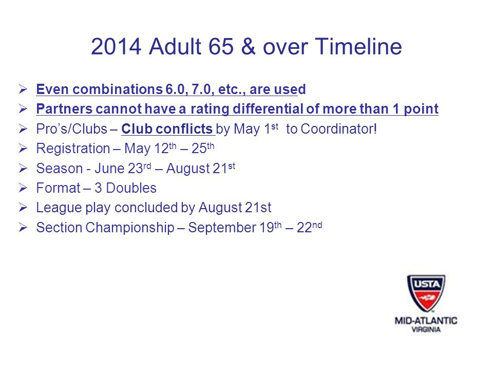 2014 Adult 65 & over Timeline Even combinations 6.0, 7.0, etc., are used Partners cannot have a rating differential of more than 1 point Pros/Clubs – Club conflicts by May 1 st to Coordinator.