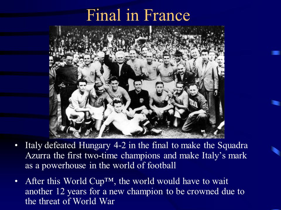 Final in France Italy defeated Hungary 4-2 in the final to make the Squadra Azurra the first two-time champions and make Italys mark as a powerhouse in the world of football After this World Cup, the world would have to wait another 12 years for a new champion to be crowned due to the threat of World War