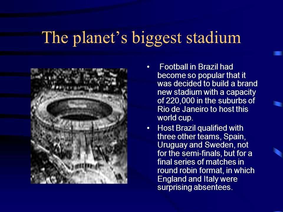 The planets biggest stadium Football in Brazil had become so popular that it was decided to build a brand new stadium with a capacity of 220,000 in the suburbs of Rio de Janeiro to host this world cup.