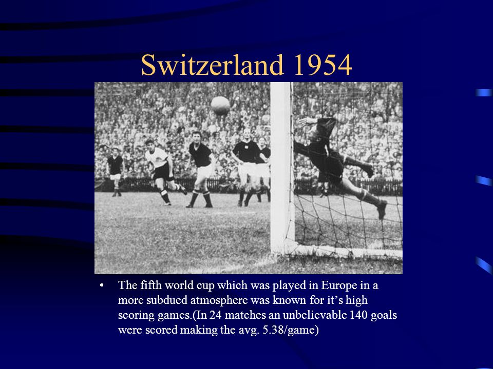 Switzerland 1954 The fifth world cup which was played in Europe in a more subdued atmosphere was known for its high scoring games.(In 24 matches an unbelievable 140 goals were scored making the avg.