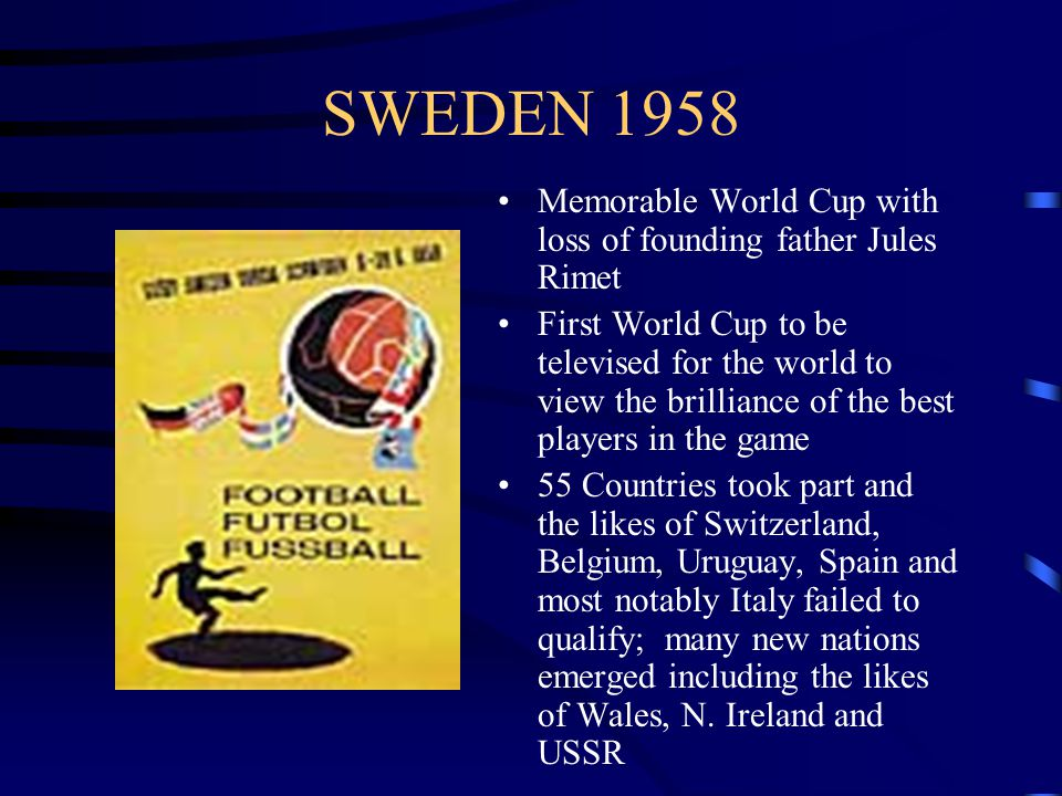 SWEDEN 1958 Memorable World Cup with loss of founding father Jules Rimet First World Cup to be televised for the world to view the brilliance of the best players in the game 55 Countries took part and the likes of Switzerland, Belgium, Uruguay, Spain and most notably Italy failed to qualify; many new nations emerged including the likes of Wales, N.
