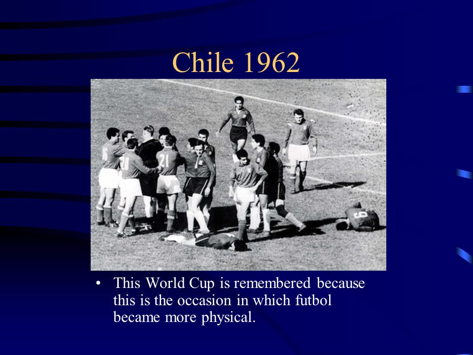 Chile 1962 This World Cup is remembered because this is the occasion in which futbol became more physical.