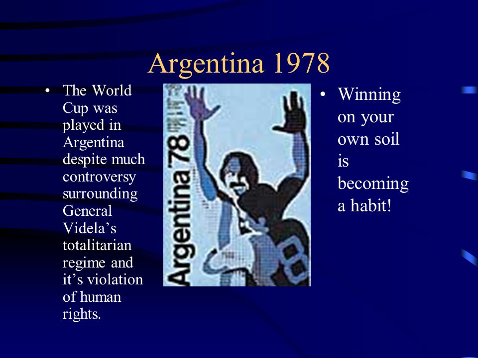 Argentina 1978 The World Cup was played in Argentina despite much controversy surrounding General Videlas totalitarian regime and its violation of human rights.