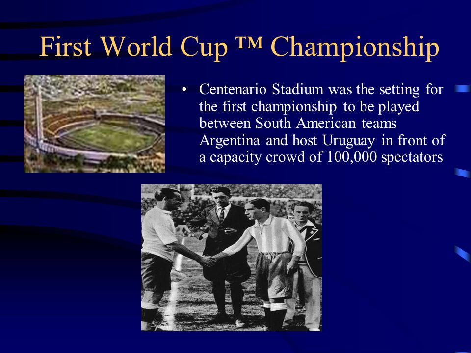 First World Cup Championship Centenario Stadium was the setting for the first championship to be played between South American teams Argentina and host Uruguay in front of a capacity crowd of 100,000 spectators