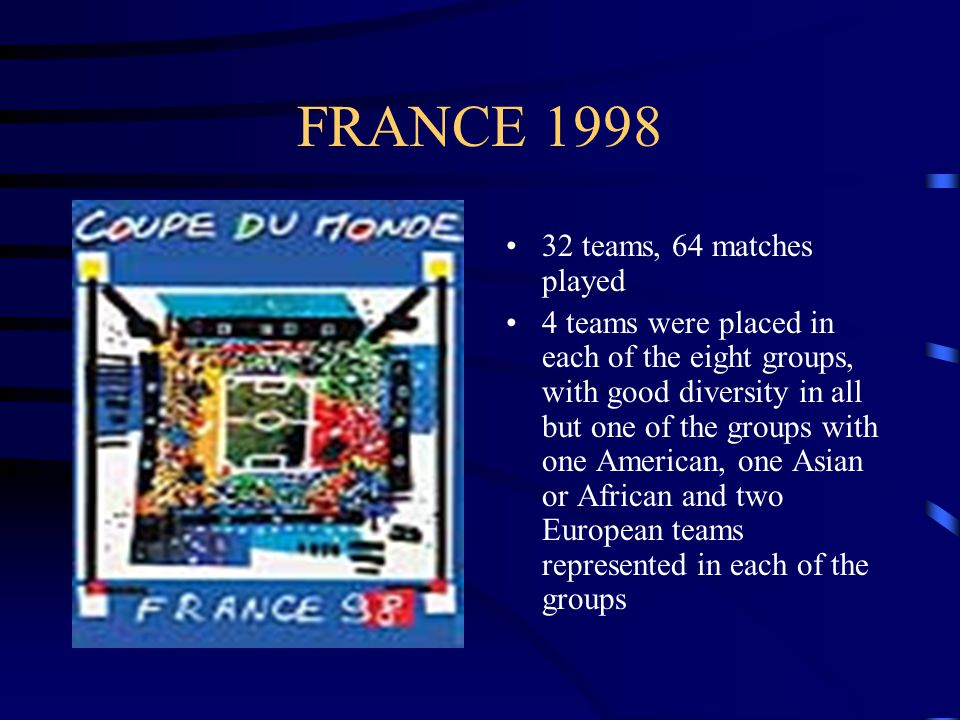 FRANCE teams, 64 matches played 4 teams were placed in each of the eight groups, with good diversity in all but one of the groups with one American, one Asian or African and two European teams represented in each of the groups