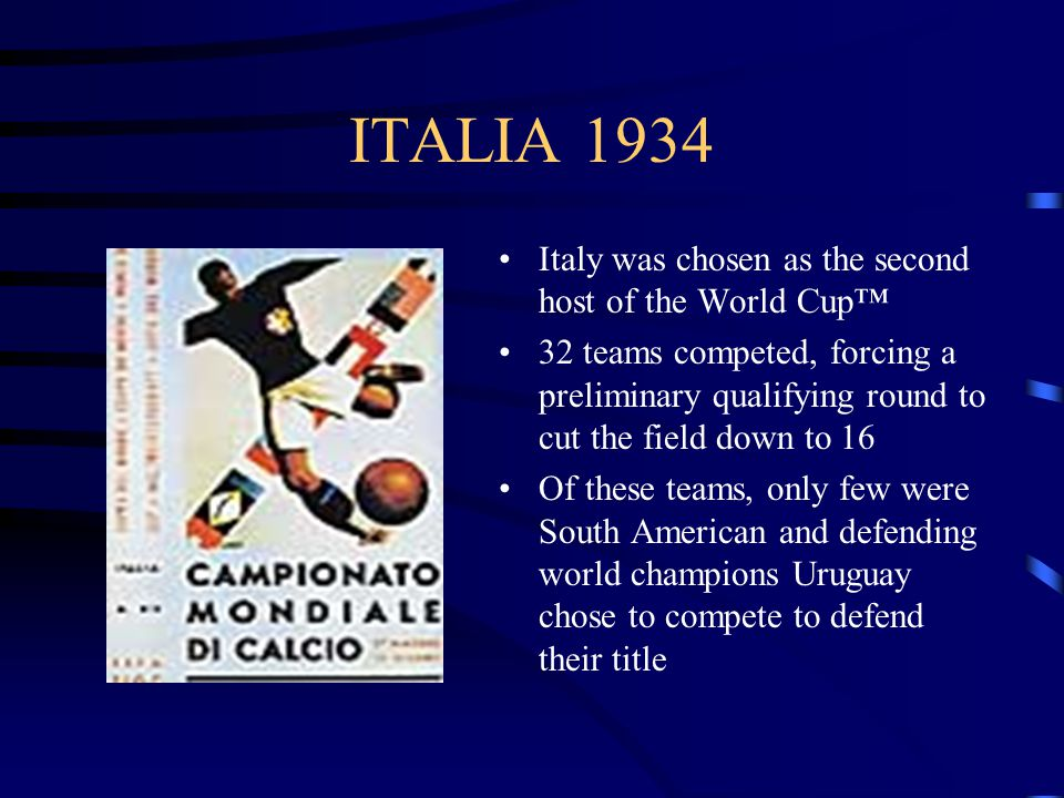 ITALIA 1934 Italy was chosen as the second host of the World Cup 32 teams competed, forcing a preliminary qualifying round to cut the field down to 16 Of these teams, only few were South American and defending world champions Uruguay chose to compete to defend their title