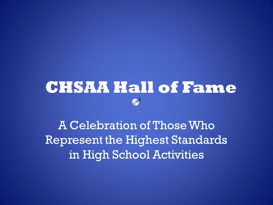 CHSAA Hall of Fame In 1989, the CHSAA established the Hall of Fame to recognize those people from its history who nurtured and guided the organization to its current position as a national leader in high school sports and activities.