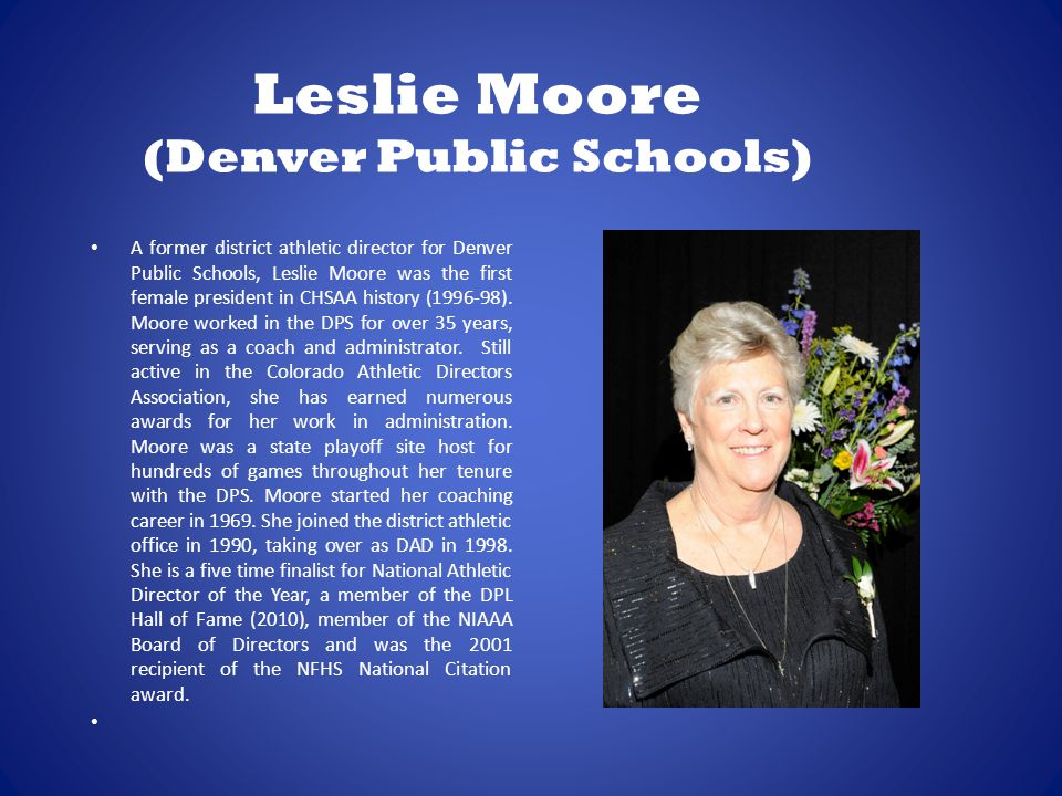 Leslie Moore (Denver Public Schools) A former district athletic director for Denver Public Schools, Leslie Moore was the first female president in CHSAA history (1996-98).