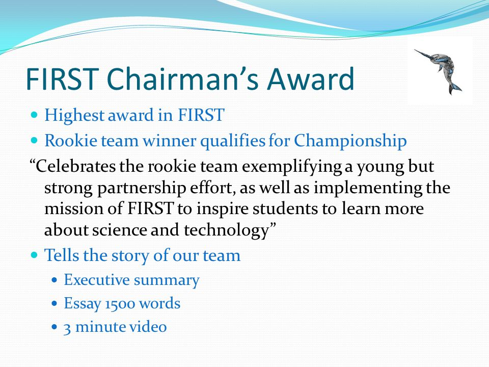 FIRST Chairmans Award Highest award in FIRST Rookie team winner qualifies for Championship Celebrates the rookie team exemplifying a young but strong partnership effort, as well as implementing the mission of FIRST to inspire students to learn more about science and technology Tells the story of our team Executive summary Essay 1500 words 3 minute video
