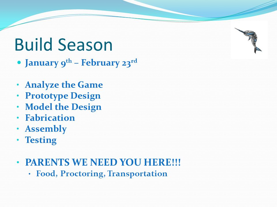 Build Season January 9 th – February 23 rd Analyze the Game Prototype Design Model the Design Fabrication Assembly Testing PARENTS WE NEED YOU HERE!!.