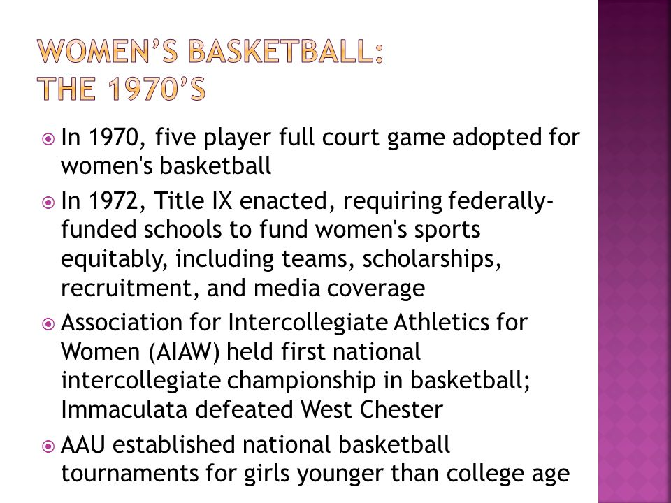 In 1970, five player full court game adopted for women's basketball In 1972, Title IX enacted, requiring federally- funded schools to fund women's spo