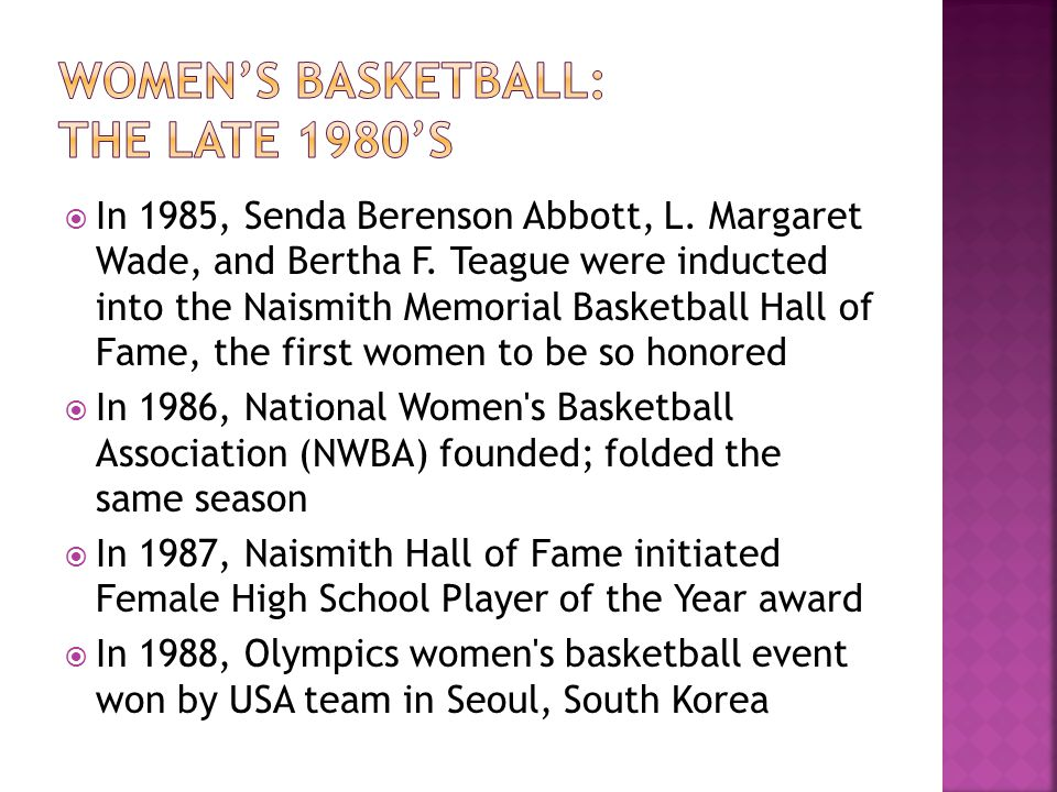 In 1985, Senda Berenson Abbott, L. Margaret Wade, and Bertha F. Teague were inducted into the Naismith Memorial Basketball Hall of Fame, the first wom