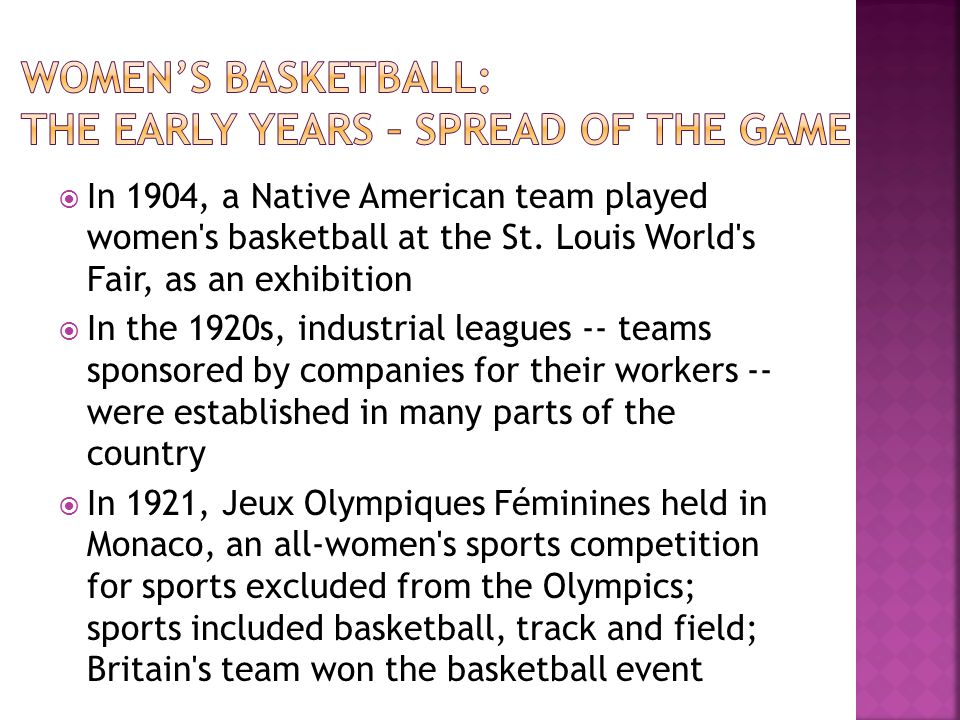 In 1904, a Native American team played women's basketball at the St. Louis World's Fair, as an exhibition In the 1920s, industrial leagues -- teams sp