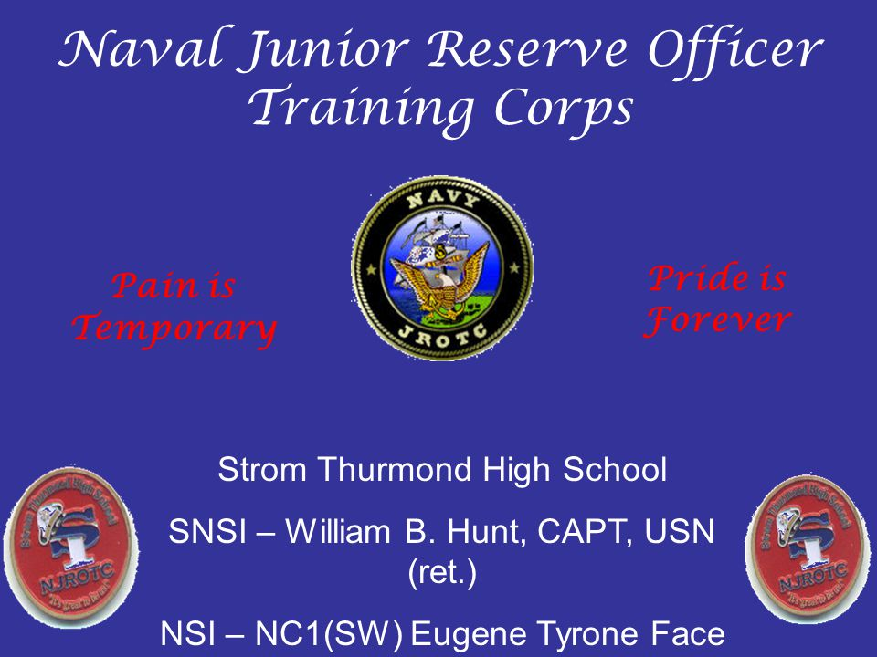 Naval Junior Reserve Officer Training Corps Strom Thurmond High School SNSI – William B. Hunt, CAPT, USN (ret.) NSI – NC1(SW) Eugene Tyrone Face Pain