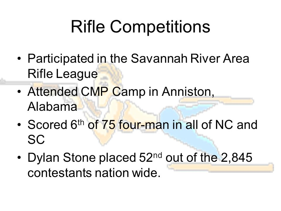 Rifle Competitions Participated in the Savannah River Area Rifle League Attended CMP Camp in Anniston, Alabama Scored 6 th of 75 four-man in all of NC and SC Dylan Stone placed 52 nd out of the 2,845 contestants nation wide.