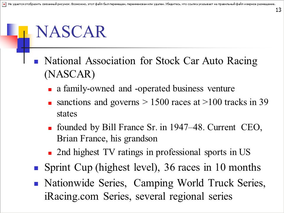 13 NASCAR National Association for Stock Car Auto Racing (NASCAR) a family-owned and -operated business venture sanctions and governs > 1500 races at >100 tracks in 39 states founded by Bill France Sr.