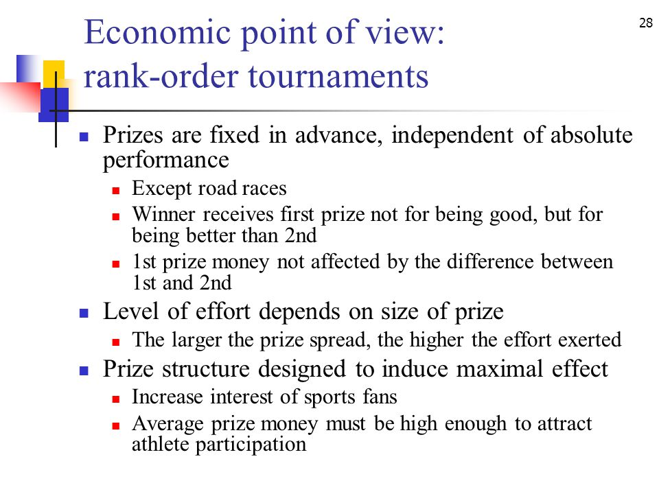 28 Economic point of view: rank-order tournaments Prizes are fixed in advance, independent of absolute performance Except road races Winner receives first prize not for being good, but for being better than 2nd 1st prize money not affected by the difference between 1st and 2nd Level of effort depends on size of prize The larger the prize spread, the higher the effort exerted Prize structure designed to induce maximal effect Increase interest of sports fans Average prize money must be high enough to attract athlete participation