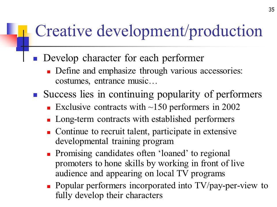 35 Creative development/production Develop character for each performer Define and emphasize through various accessories: costumes, entrance music… Success lies in continuing popularity of performers Exclusive contracts with ~150 performers in 2002 Long-term contracts with established performers Continue to recruit talent, participate in extensive developmental training program Promising candidates often loaned to regional promoters to hone skills by working in front of live audience and appearing on local TV programs Popular performers incorporated into TV/pay-per-view to fully develop their characters