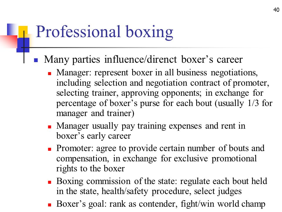 40 Professional boxing Many parties influence/direnct boxers career Manager: represent boxer in all business negotiations, including selection and negotiation contract of promoter, selecting trainer, approving opponents; in exchange for percentage of boxers purse for each bout (usually 1/3 for manager and trainer) Manager usually pay training expenses and rent in boxers early career Promoter: agree to provide certain number of bouts and compensation, in exchange for exclusive promotional rights to the boxer Boxing commission of the state: regulate each bout held in the state, health/safety procedure, select judges Boxers goal: rank as contender, fight/win world champ