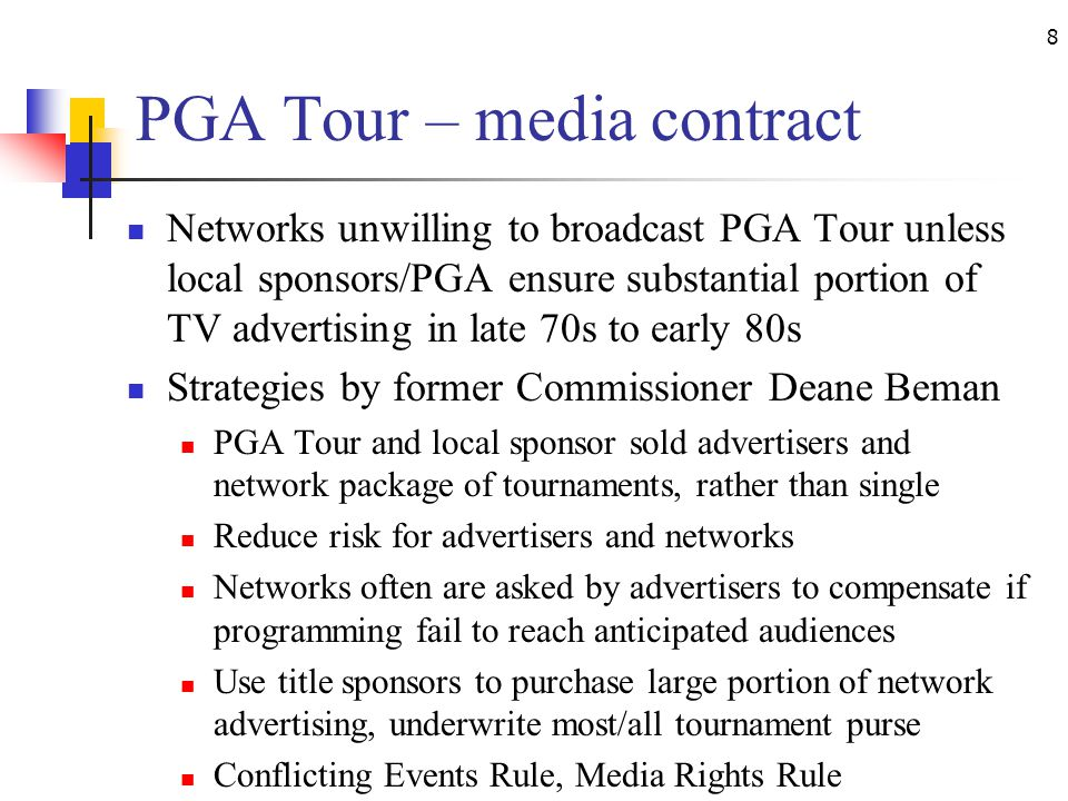 8 PGA Tour – media contract Networks unwilling to broadcast PGA Tour unless local sponsors/PGA ensure substantial portion of TV advertising in late 70s to early 80s Strategies by former Commissioner Deane Beman PGA Tour and local sponsor sold advertisers and network package of tournaments, rather than single Reduce risk for advertisers and networks Networks often are asked by advertisers to compensate if programming fail to reach anticipated audiences Use title sponsors to purchase large portion of network advertising, underwrite most/all tournament purse Conflicting Events Rule, Media Rights Rule