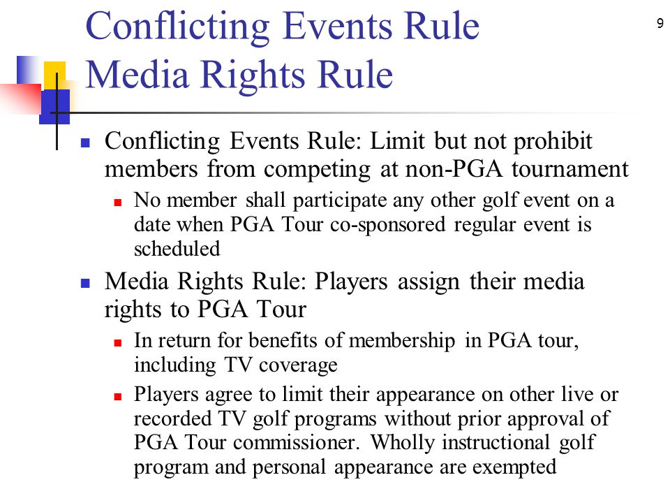 9 Conflicting Events Rule Media Rights Rule Conflicting Events Rule: Limit but not prohibit members from competing at non-PGA tournament No member shall participate any other golf event on a date when PGA Tour co-sponsored regular event is scheduled Media Rights Rule: Players assign their media rights to PGA Tour In return for benefits of membership in PGA tour, including TV coverage Players agree to limit their appearance on other live or recorded TV golf programs without prior approval of PGA Tour commissioner.