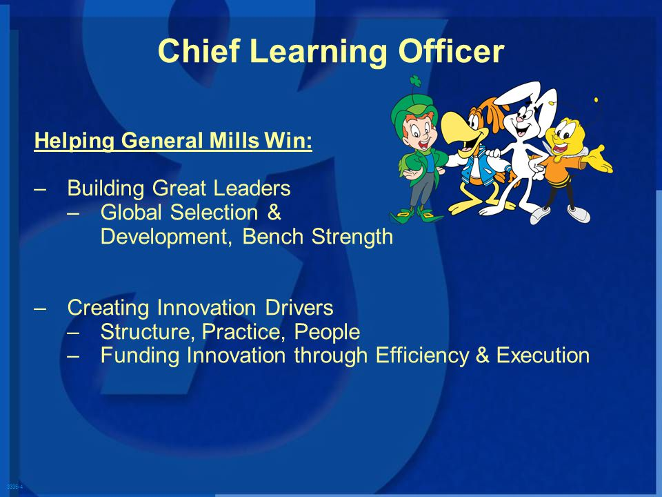 3335-4 Chief Learning Officer Helping General Mills Win: – –Building Great Leaders – –Global Selection & Development, Bench Strength – –Creating Innovation Drivers – –Structure, Practice, People – –Funding Innovation through Efficiency & Execution